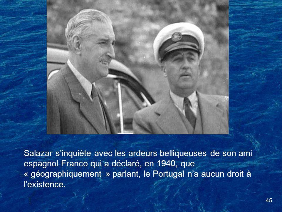 45 Salazar sinquiète avec les ardeurs belliqueuses de son ami espagnol Franco qui a déclaré, en 1940, que « géographiquement » parlant, le Portugal na