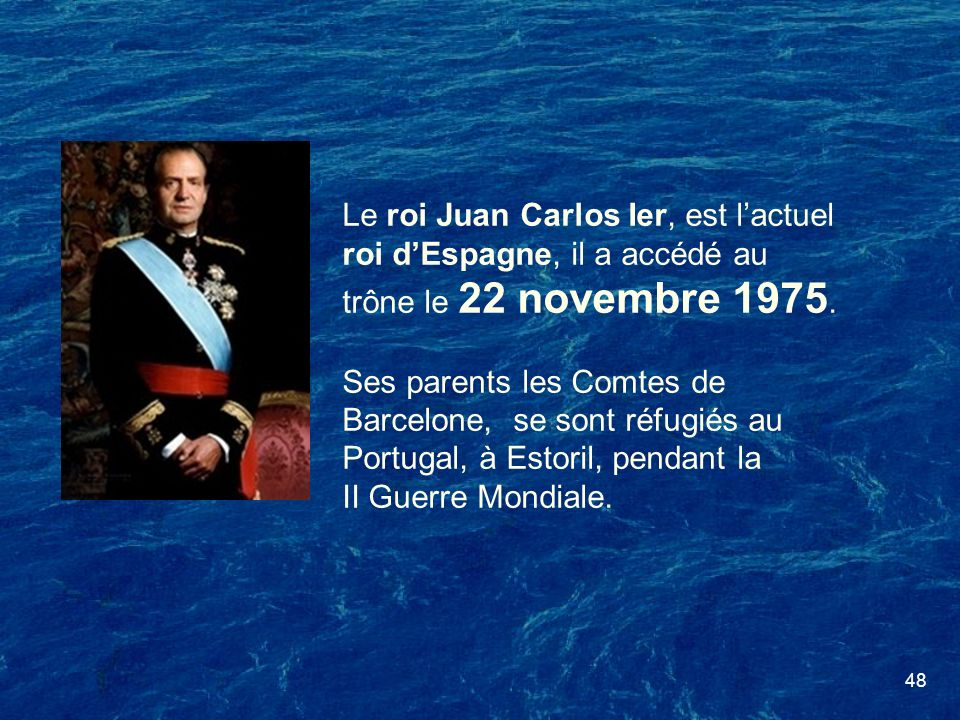 48 Le roi Juan Carlos Ier, est lactuel roi dEspagne, il a accédé au trône le 22 novembre 1975. Ses parents les Comtes de Barcelone, se sont réfugiés a
