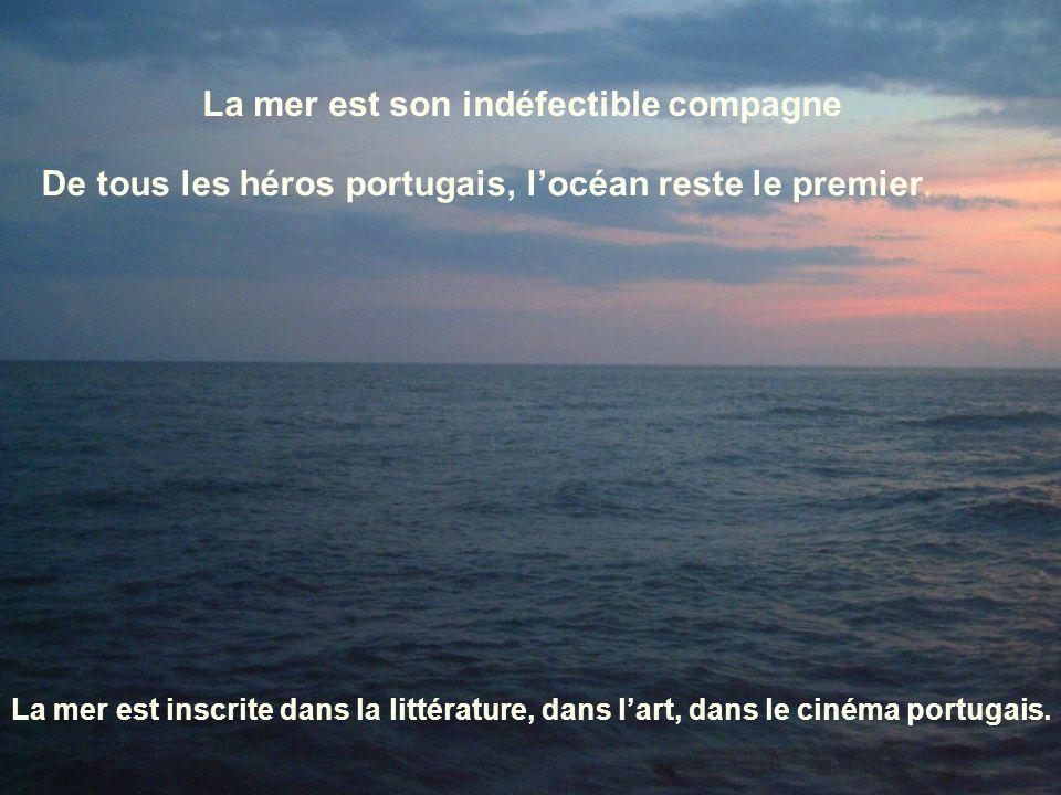6 La mer est son indéfectible compagne De tous les héros portugais, locéan reste le premier. La mer est inscrite dans la littérature, dans lart, dans