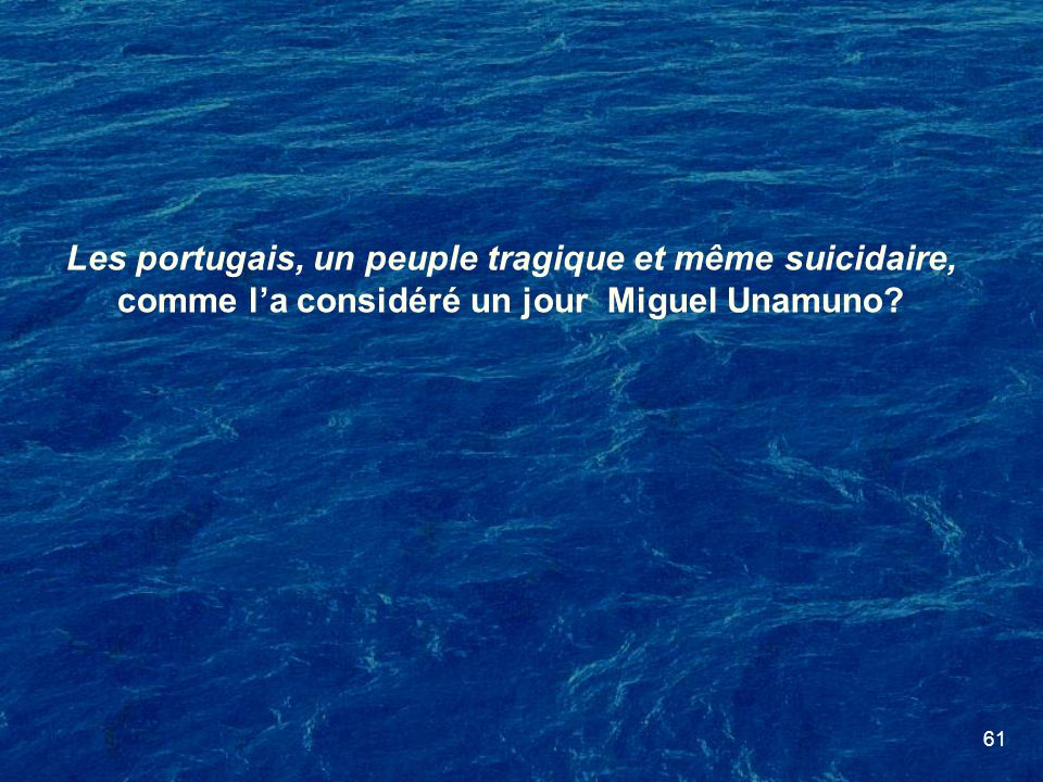 61 Les portugais, un peuple tragique et même suicidaire, comme la considéré un jour Miguel Unamuno?