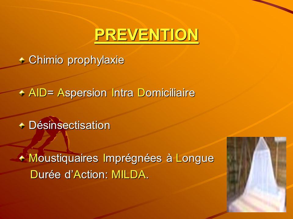 PREVENTION Chimio prophylaxie AID= Aspersion Intra Domiciliaire Désinsectisation Moustiquaires Imprégnées à Longue Durée dAction: MILDA. Durée dAction
