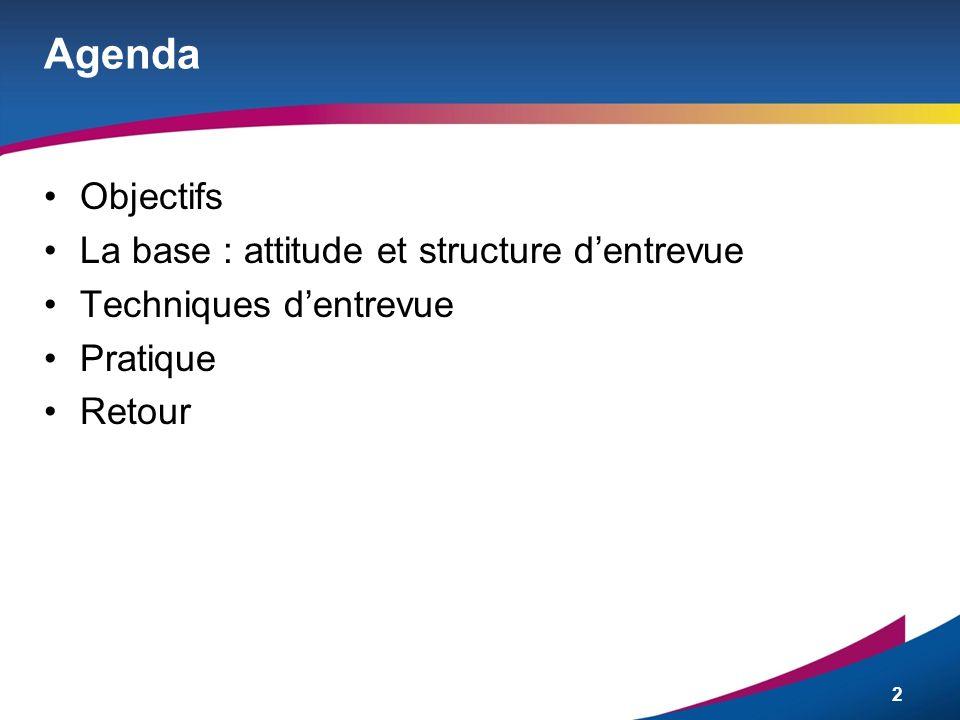 2 Agenda Objectifs La base : attitude et structure dentrevue Techniques dentrevue Pratique Retour