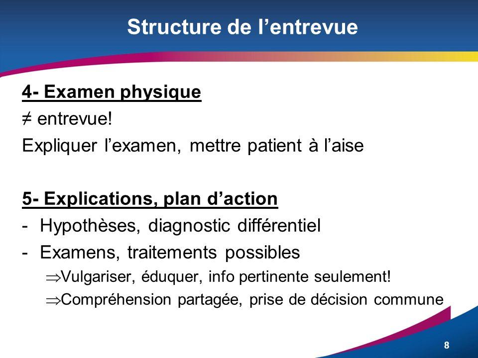 8 Structure de lentrevue 4- Examen physique entrevue! Expliquer lexamen, mettre patient à laise 5- Explications, plan daction -Hypothèses, diagnostic