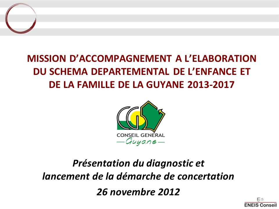 MISSION DACCOMPAGNEMENT A LELABORATION DU SCHEMA DEPARTEMENTAL DE LENFANCE ET DE LA FAMILLE DE LA GUYANE 2013-2017 Présentation du diagnostic et lancement de la démarche de concertation 26 novembre 2012