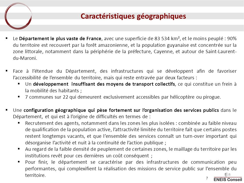 Un territoire étendu présentant une population réduite ; une croissance démographique rapide 219.266 habitants en 2008 en Guyane, soit une évolution de +39,8% depuis 1999 (contre 6,3% pour la moyenne nationale) Des évolutions qui concernent plus particulièrement lOuest du département (Saint-Laurent-du- Maroni (85,9%), Apatou (77,6%), Papaichton (85,8%)), ainsi que Saint- Elie (99,2%), Montsinéry- Tonnegrande (97,1%), et Saint- Georges (84,1%).