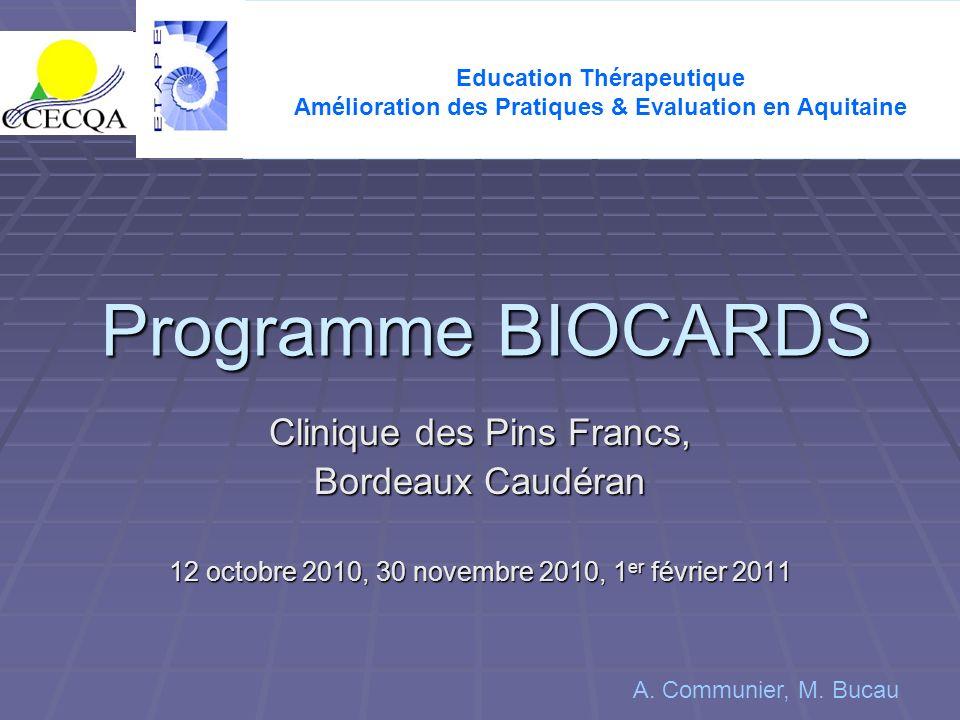 Programme BIOCARDS Clinique des Pins Francs, Bordeaux Caudéran 12 octobre 2010, 30 novembre 2010, 1 er février 2011 Education Thérapeutique Amélioration des Pratiques & Evaluation en Aquitaine A.