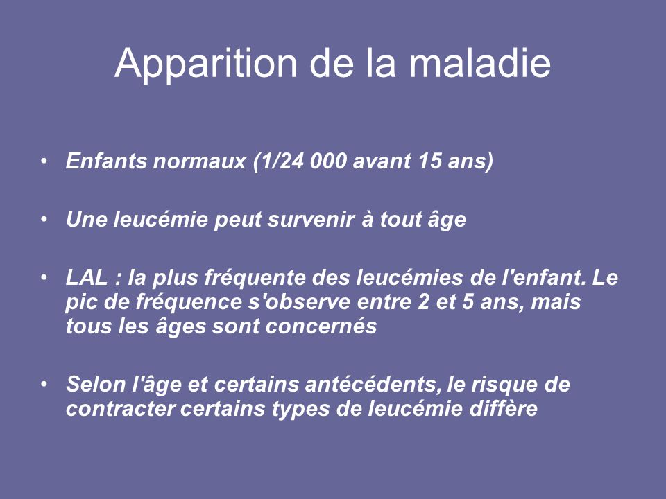 Apparition de la maladie Enfants normaux (1/24 000 avant 15 ans) Une leucémie peut survenir à tout âge LAL : la plus fréquente des leucémies de l'enfa