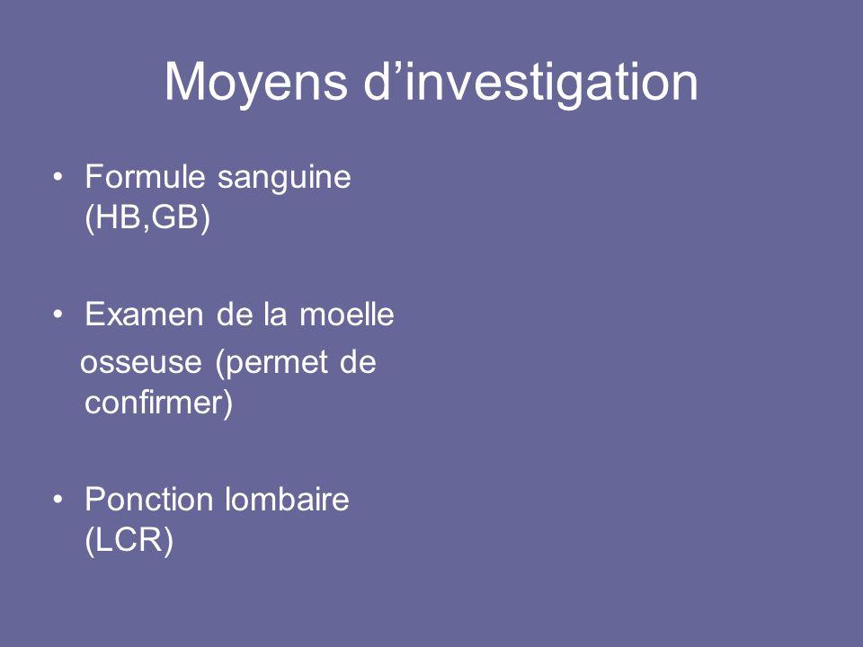 Moyens dinvestigation Formule sanguine (HB,GB) Examen de la moelle osseuse (permet de confirmer) Ponction lombaire (LCR)