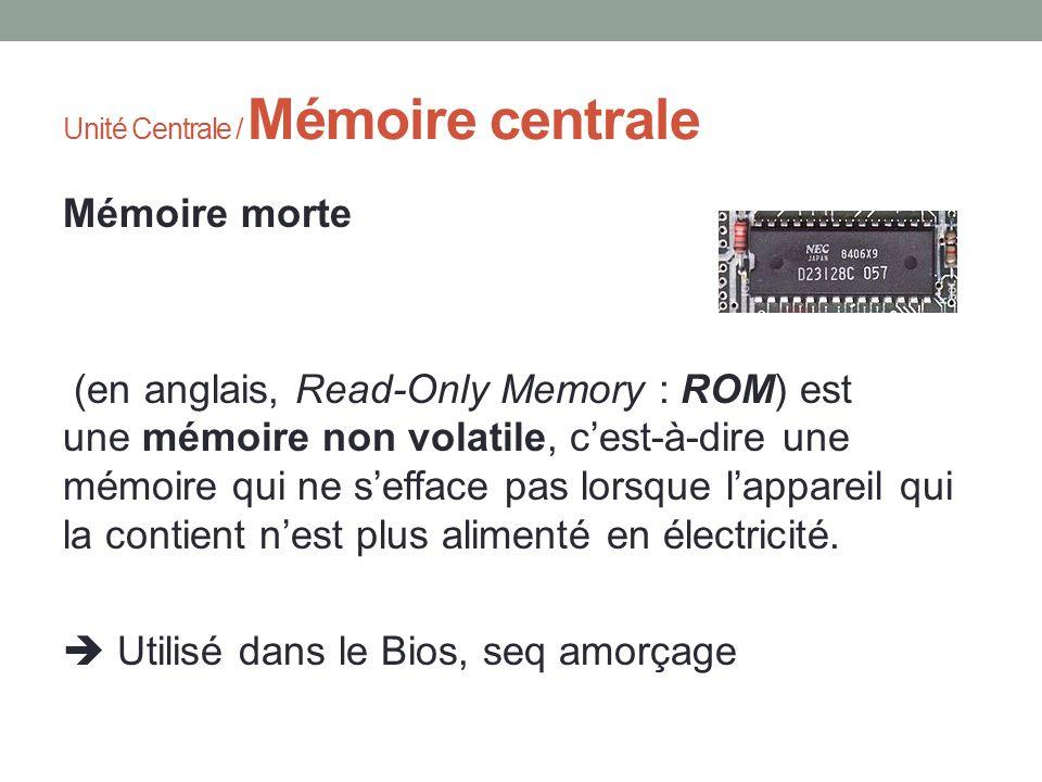 Unité Centrale / Mémoire centrale Mémoire morte (en anglais, Read-Only Memory : ROM) est une mémoire non volatile, cest-à-dire une mémoire qui ne seff