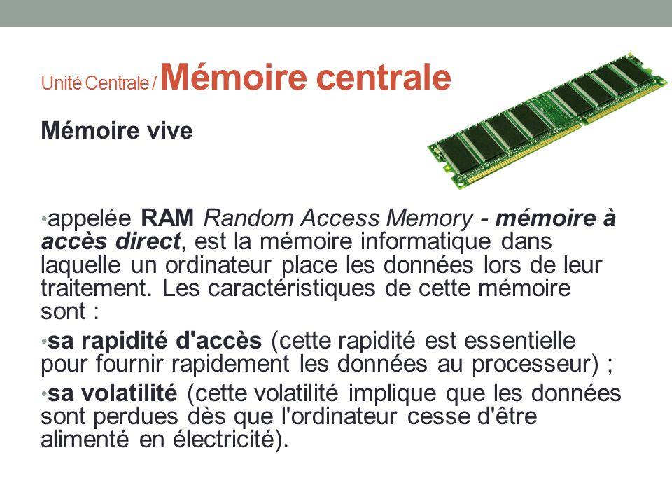 Unité Centrale / Mémoire centrale Mémoire vive appelée RAM Random Access Memory - mémoire à accès direct, est la mémoire informatique dans laquelle un