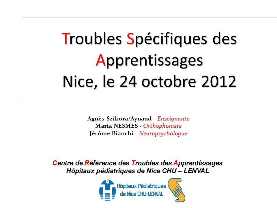 Troubles Spécifiques des Apprentissages Nice, le 24 octobre 2012 Centre de Référence des Troubles des Apprentissages Hôpitaux pédiatriques de Nice CHU