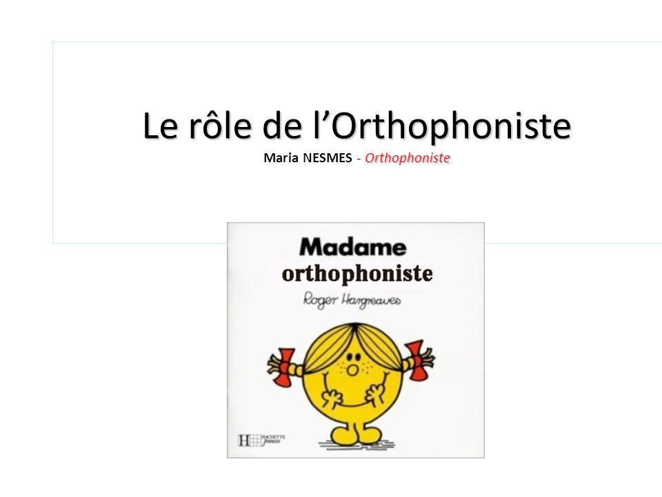 Le rôle de lOrthophoniste Orthophoniste Le rôle de lOrthophoniste Maria NESMES - Orthophoniste