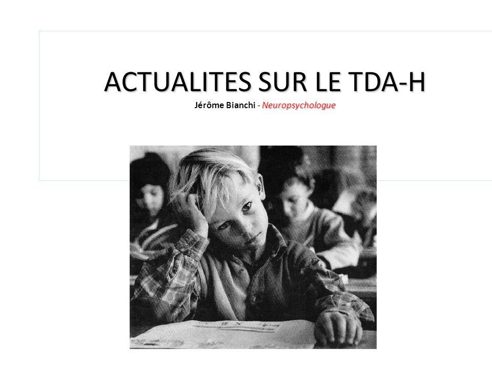 ACTUALITES SUR LE TDA-H Neuropsychologue ACTUALITES SUR LE TDA-H Jérôme Bianchi - Neuropsychologue