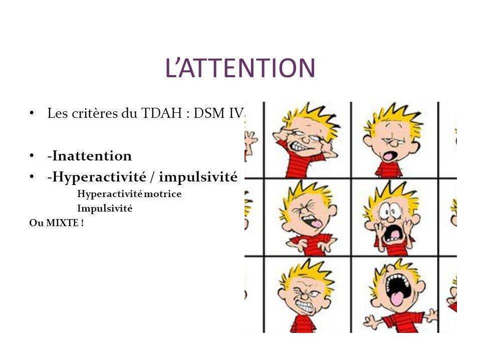 LATTENTION Les critères du TDAH : DSM IV -Inattention -Hyperactivité / impulsivité Hyperactivité motrice Impulsivité Ou MIXTE !