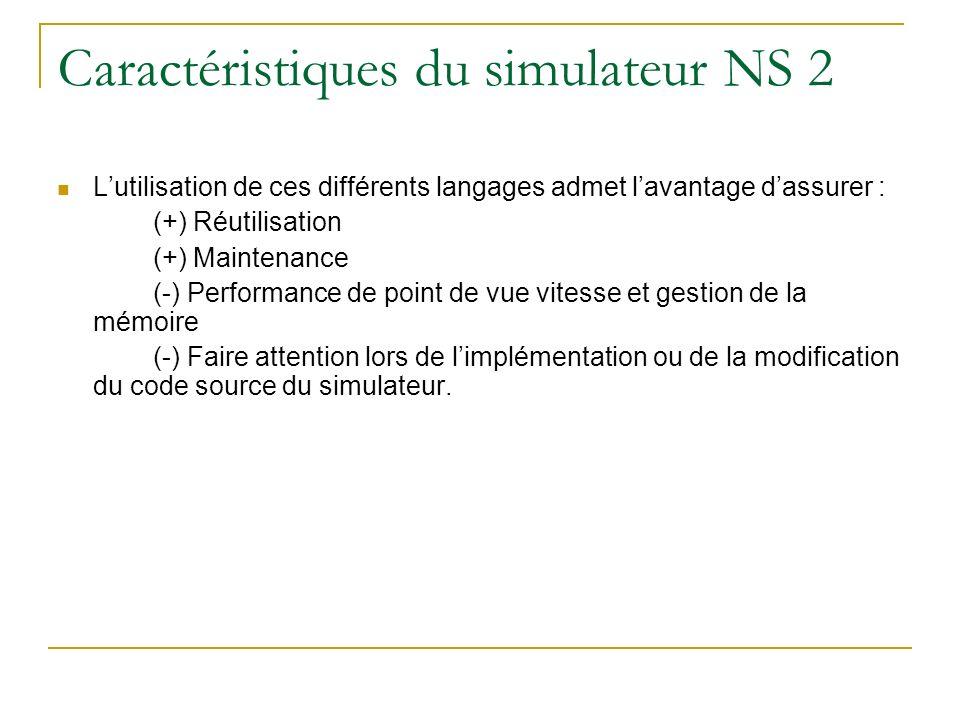 Caractéristiques du simulateur NS 2 Lutilisation de ces différents langages admet lavantage dassurer : (+) Réutilisation (+) Maintenance (-) Performan