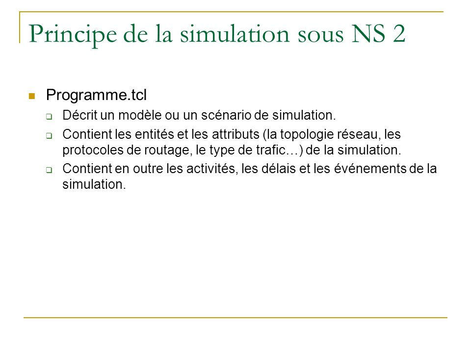 Principe de la simulation sous NS 2 Programme.tcl Décrit un modèle ou un scénario de simulation. Contient les entités et les attributs (la topologie r