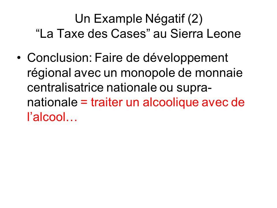 Un Example Négatif (2) La Taxe des Cases au Sierra Leone Conclusion: Faire de développement régional avec un monopole de monnaie centralisatrice natio