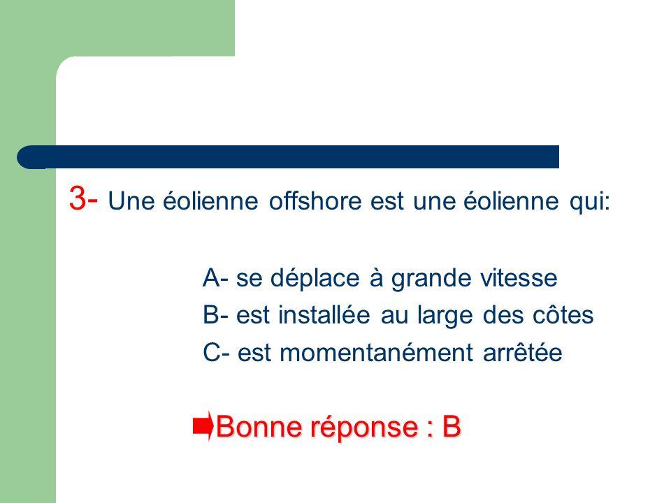 3- Une éolienne offshore est une éolienne qui: A- se déplace à grande vitesse B- est installée au large des côtes C- est momentanément arrêtée Bonne r