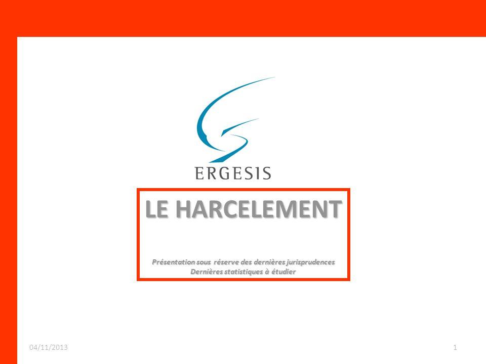 LE HARCELEMENT Présentation sous réserve des dernières jurisprudences Dernières statistiques à étudier 104/11/2013