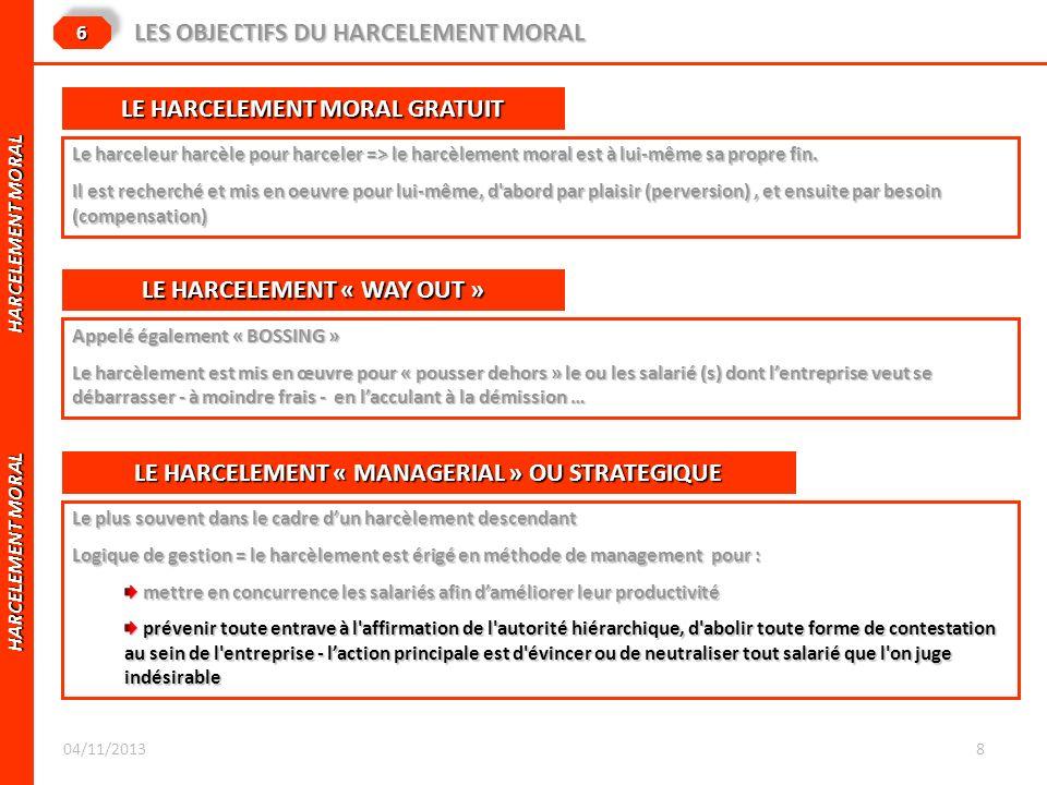 HARCELEMENT MORAL HARCELEMENT MORAL 66 LES OBJECTIFS DU HARCELEMENT MORAL LE HARCELEMENT MORAL GRATUIT Le harceleur harcèle pour harceler => le harcèl