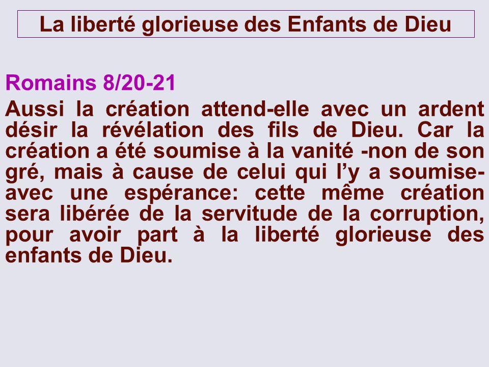 La liberté glorieuse des Enfants de Dieu Romains 8/20-21 Aussi la création attend-elle avec un ardent désir la révélation des fils de Dieu. Car la cré