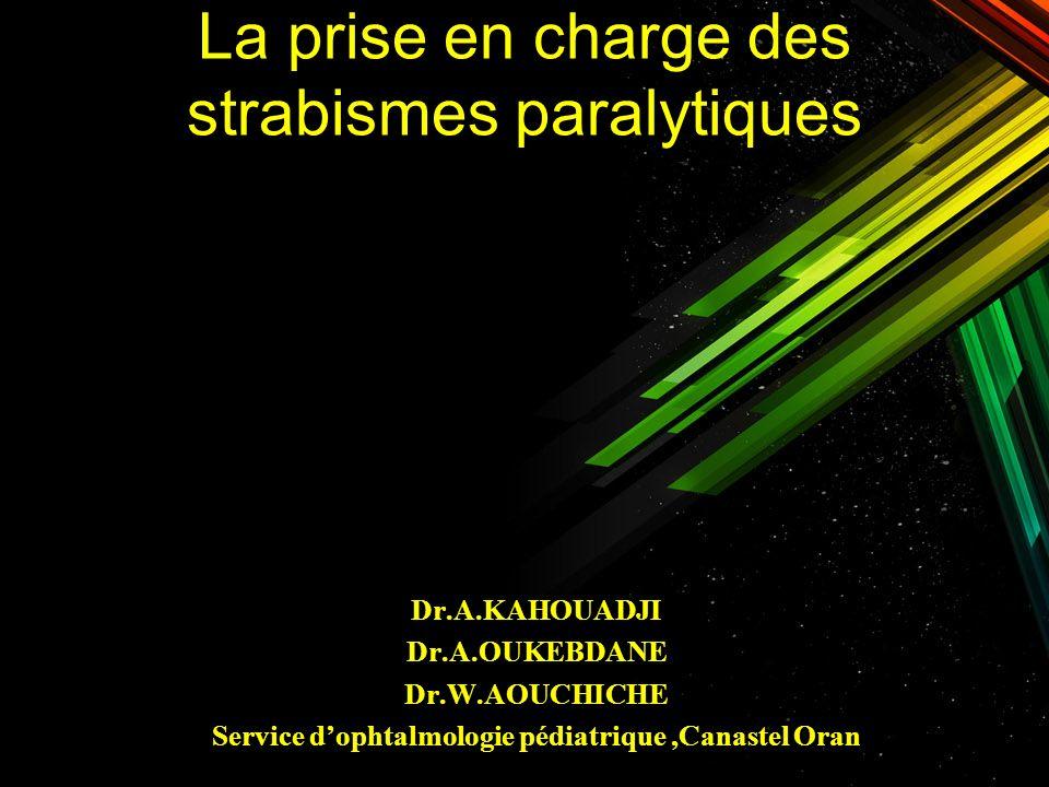 La prise en charge des strabismes paralytiques Dr.A.KAHOUADJI Dr.A.OUKEBDANE Dr.W.AOUCHICHE Service dophtalmologie pédiatrique,Canastel Oran