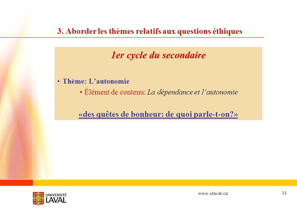 www.ulaval.ca 11 3. Aborder les thèmes relatifs aux questions éthiques 1er cycle du secondaire Thème: Lautonomie Élément de contenu: La dépendance et