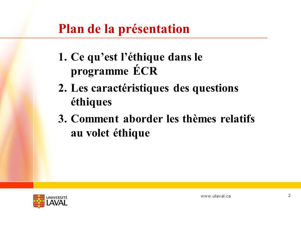 www.ulaval.ca 2 Plan de la présentation 1.Ce quest léthique dans le programme ÉCR 2.Les caractéristiques des questions éthiques 3.Comment aborder les