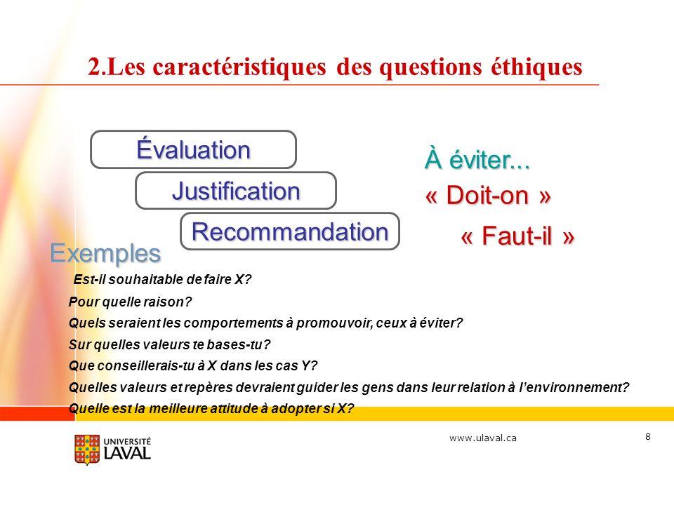 www.ulaval.ca 8 2. Les caractéristiques des questions éthiques Évaluation « Faut-il » À éviter... « Doit-on » Exemples Est-il souhaitable de faire X?