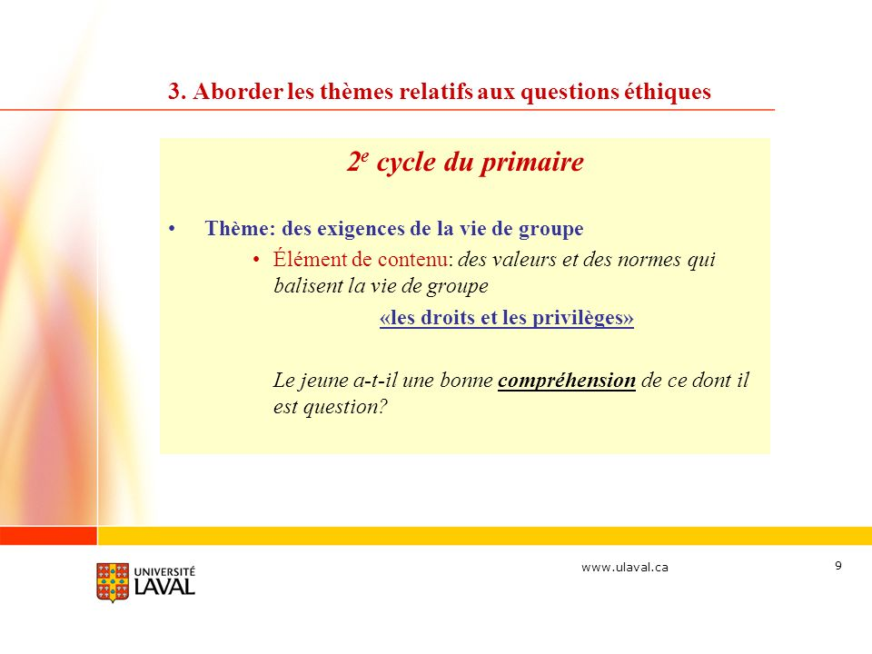 www.ulaval.ca 9 3. Aborder les thèmes relatifs aux questions éthiques 2 e cycle du primaire Thème: des exigences de la vie de groupe Élément de conten