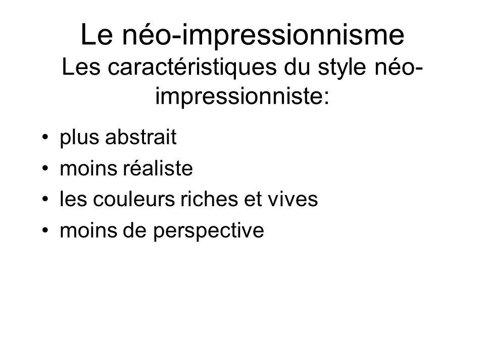 Le néo-impressionnisme Les caractéristiques du style néo- impressionniste: plus abstrait moins réaliste les couleurs riches et vives moins de perspect