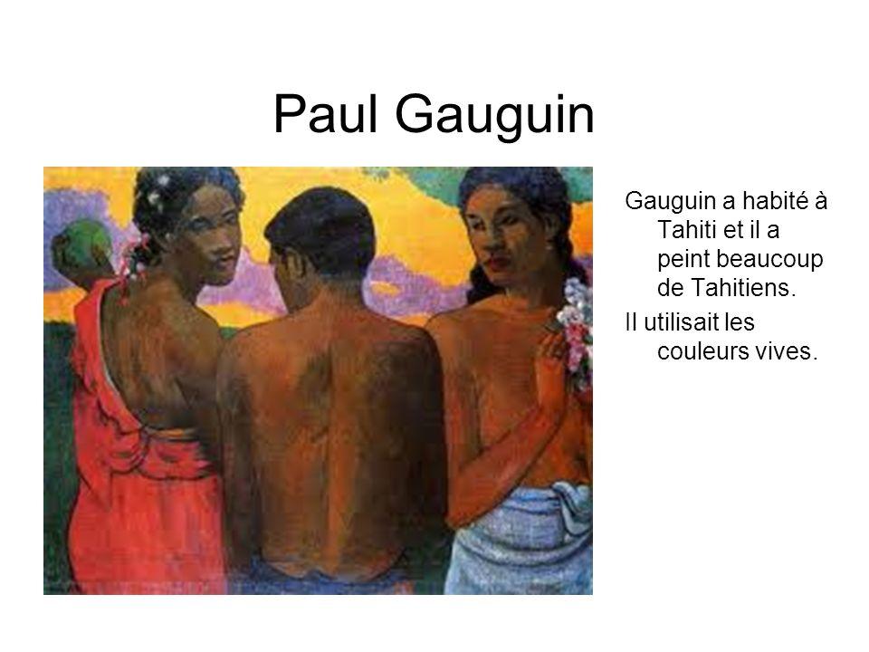 Paul Gauguin Gauguin a habité à Tahiti et il a peint beaucoup de Tahitiens. Il utilisait les couleurs vives.
