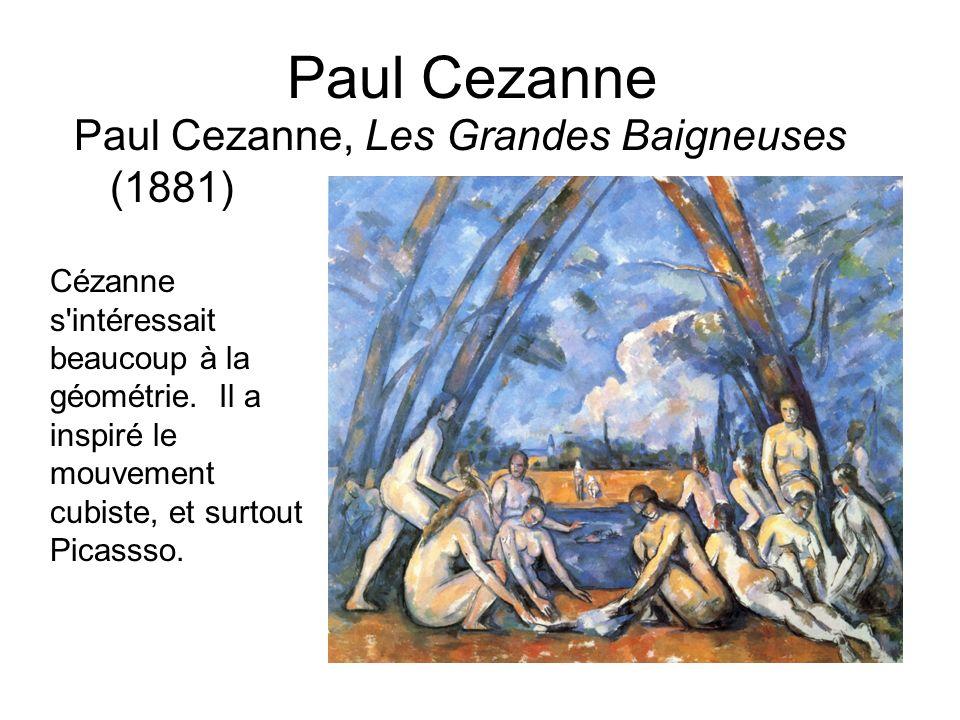Paul Cezanne Paul Cezanne, Les Grandes Baigneuses (1881) Cézanne s'intéressait beaucoup à la géométrie. Il a inspiré le mouvement cubiste, et surtout
