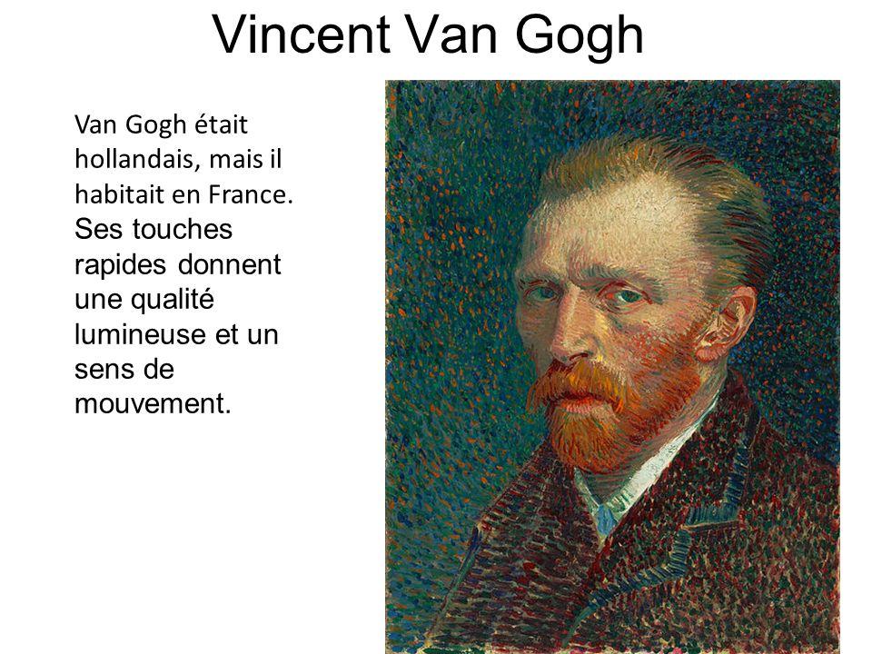 Vincent Van Gogh Van Gogh était hollandais, mais il habitait en France. Ses touches rapides donnent une qualité lumineuse et un sens de mouvement.
