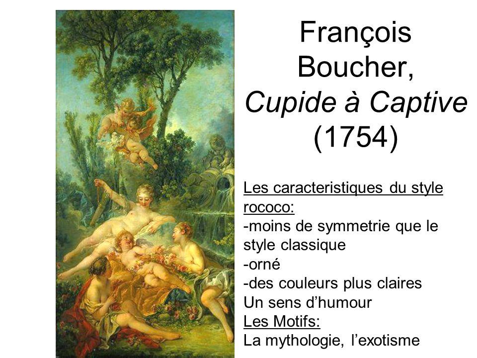 François Boucher, Cupide à Captive (1754) Les caracteristiques du style rococo: -moins de symmetrie que le style classique -orné -des couleurs plus cl