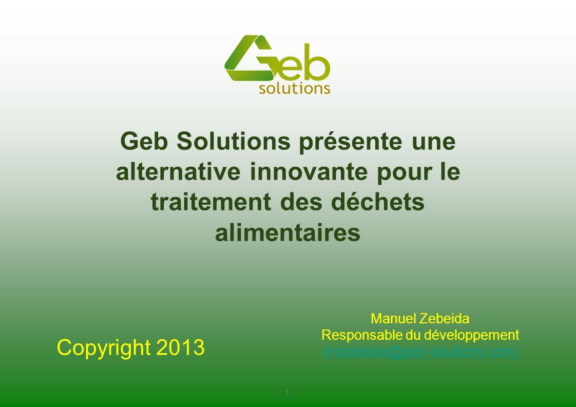 Geb Solutions présente une alternative innovante pour le traitement des déchets alimentaires 1 Copyright 2013 Manuel Zebeida Responsable du développem