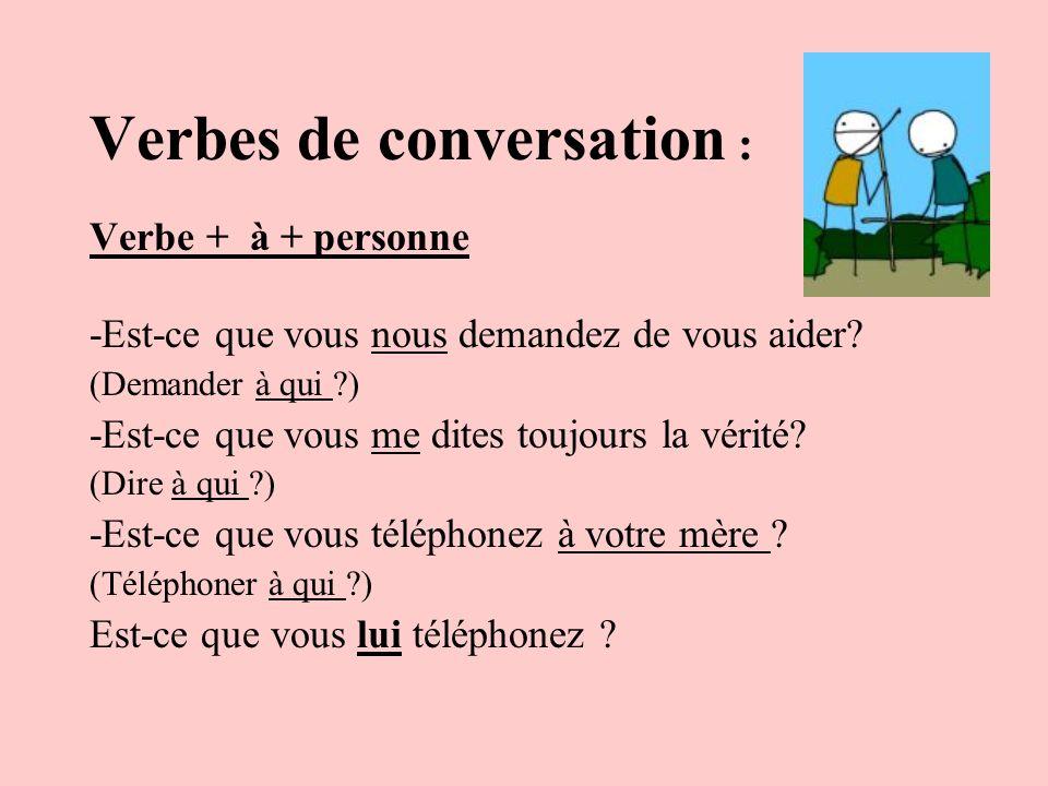 Verbes de conversation : Verbe + à + personne -Est-ce que vous nous demandez de vous aider? (Demander à qui ?) -Est-ce que vous me dites toujours la v