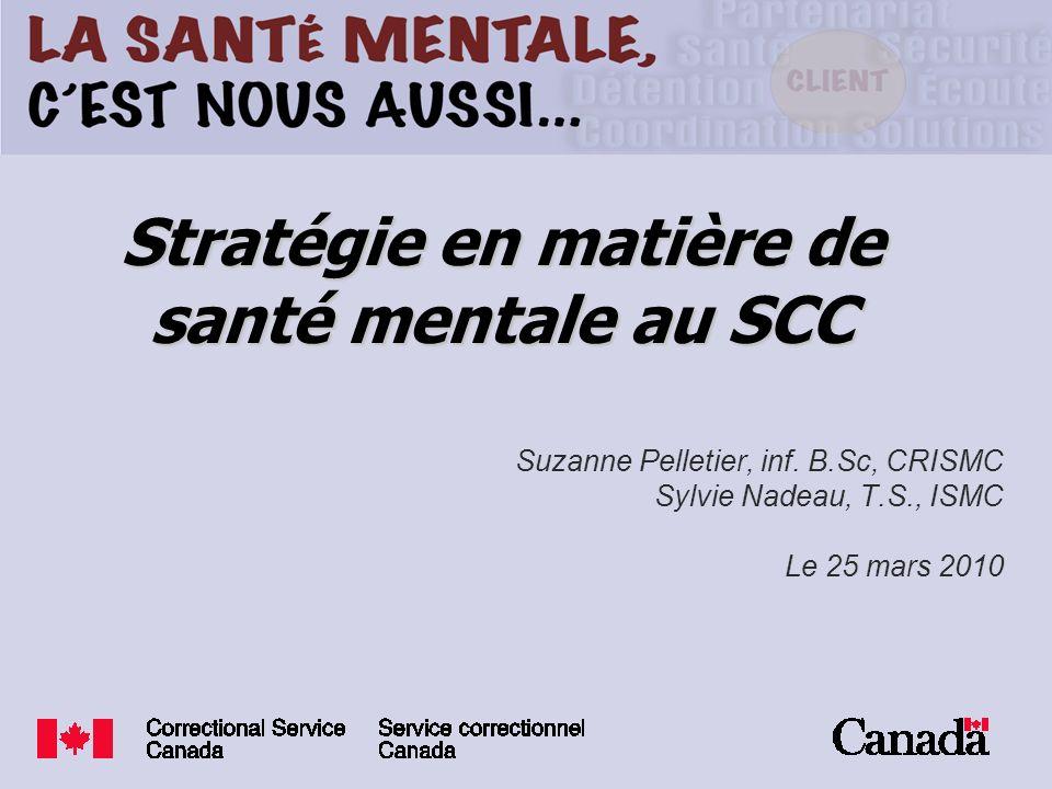 Stratégie en matière de santé mentale au SCC Suzanne Pelletier, inf. B.Sc, CRISMC Sylvie Nadeau, T.S., ISMC Le 25 mars 2010