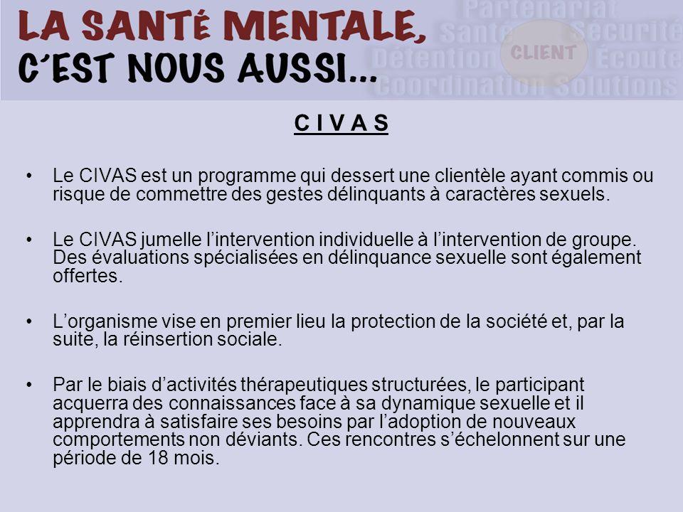 C I V A S Le CIVAS est un programme qui dessert une clientèle ayant commis ou risque de commettre des gestes délinquants à caractères sexuels. Le CIVA