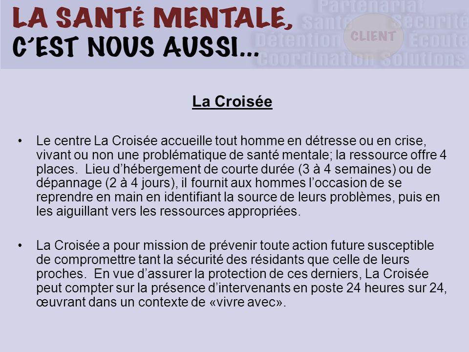 La Croisée Le centre La Croisée accueille tout homme en détresse ou en crise, vivant ou non une problématique de santé mentale; la ressource offre 4 p