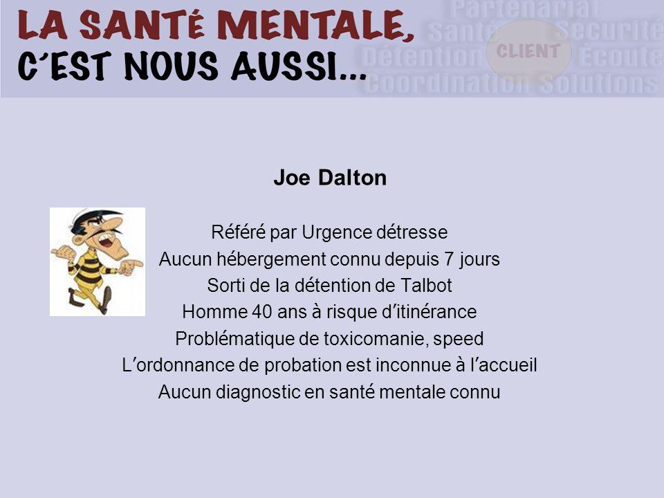 Joe Dalton R é f é r é par Urgence d é tresse Aucun h é bergement connu depuis 7 jours Sorti de la d é tention de Talbot Homme 40 ans à risque d itin