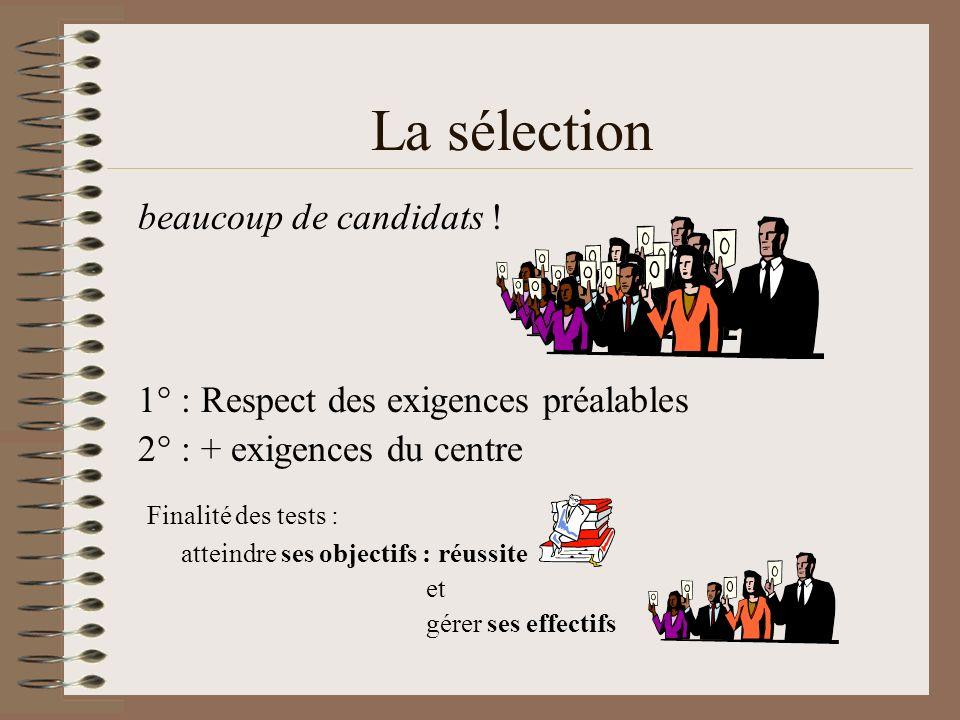 La sélection beaucoup de candidats ! 1° : Respect des exigences préalables 2° : + exigences du centre Finalité des tests : atteindre ses objectifs : r