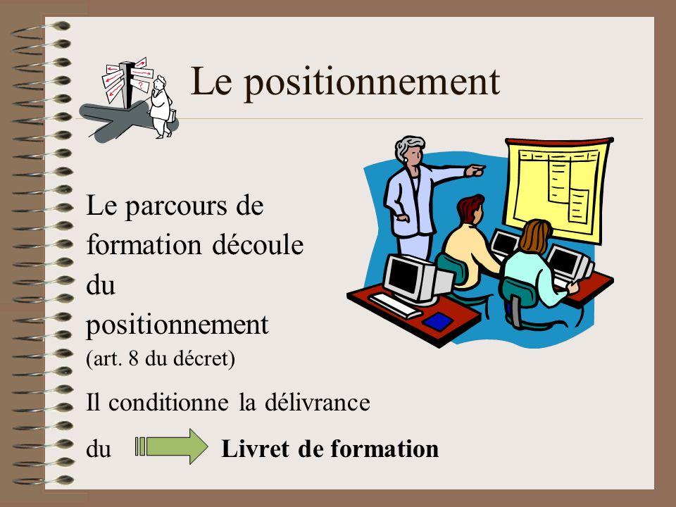 Le positionnement Le parcours de formation découle du positionnement (art. 8 du décret) Il conditionne la délivrance duLivret de formation