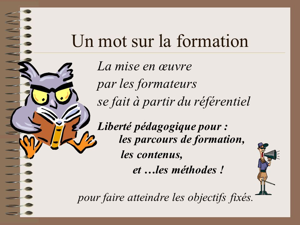 Un mot sur la formation La mise en œuvre par les formateurs se fait à partir du référentiel Liberté pédagogique pour : les parcours de formation, les