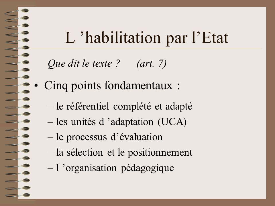 L habilitation par lEtat Que dit le texte ? (art. 7) Cinq points fondamentaux : –le référentiel complété et adapté –les unités d adaptation (UCA) –le