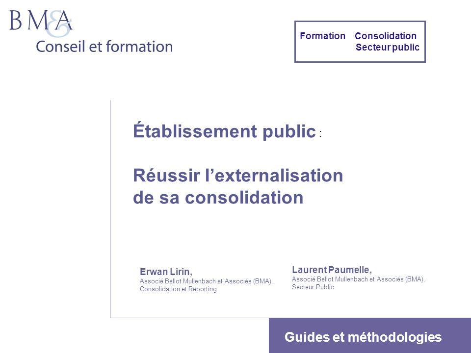 1 Établissement public : Réussir lexternalisation de sa consolidation Erwan Lirin, Associé Bellot Mullenbach et Associés (BMA), Consolidation et Repor