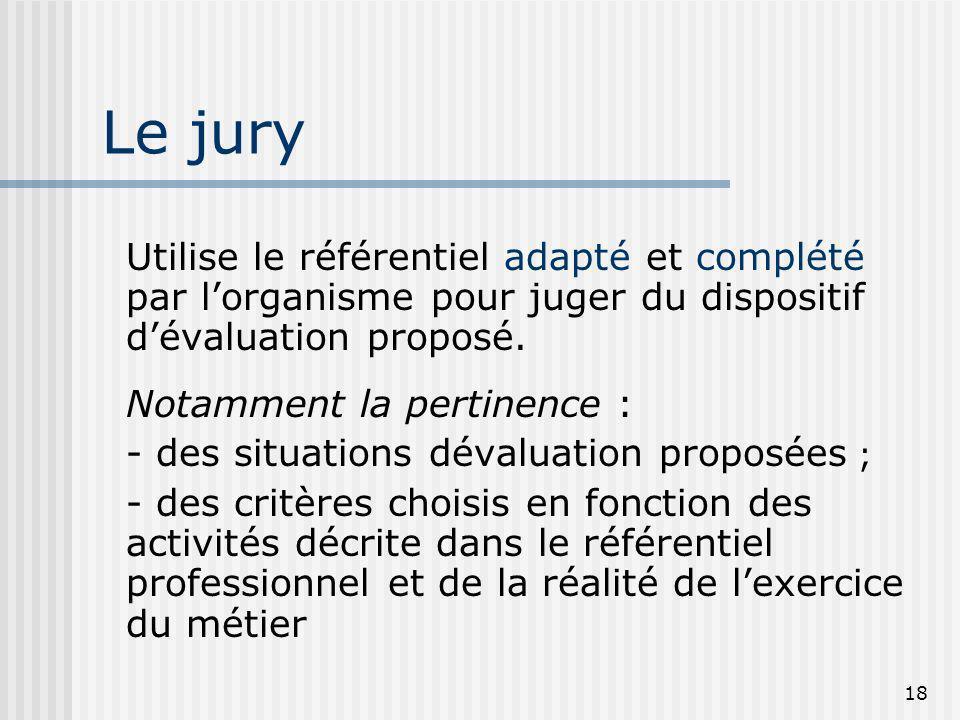 18 Le jury Utilise le référentiel adapté et complété par lorganisme pour juger du dispositif dévaluation proposé. Notamment la pertinence : - des situ