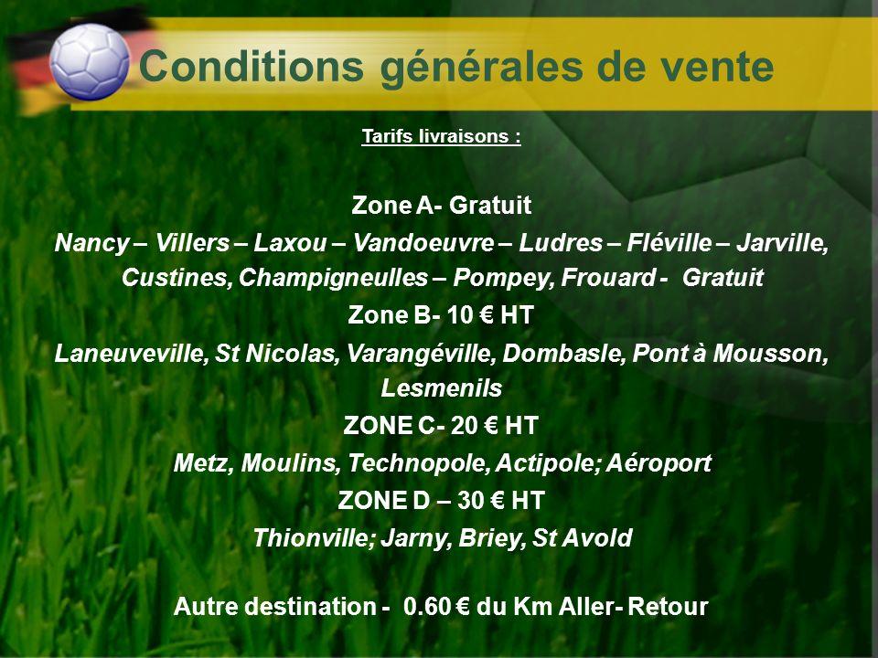 Conditions générales de vente Tarifs livraisons : Zone A- Gratuit Nancy – Villers – Laxou – Vandoeuvre – Ludres – Fléville – Jarville, Custines, Champ