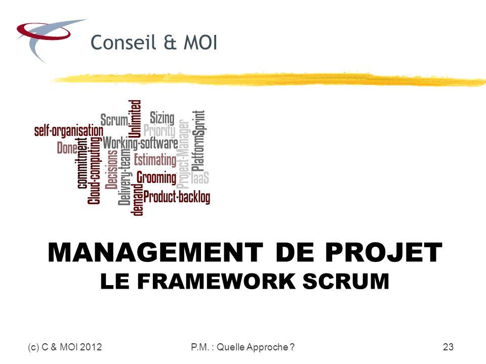 (c) C & MOI 2012P.M. : Quelle Approche ?23 MANAGEMENT DE PROJET LE FRAMEWORK SCRUM