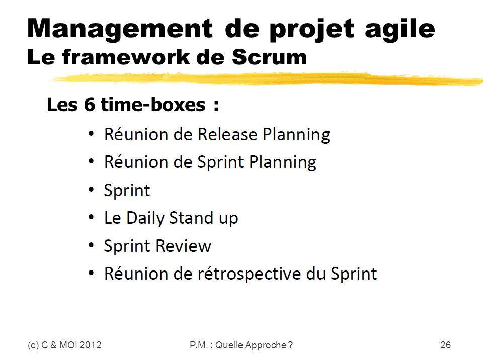 Management de projet agile Le framework de Scrum (c) C & MOI 2012P.M. : Quelle Approche ?26 Les 6 time-boxes :